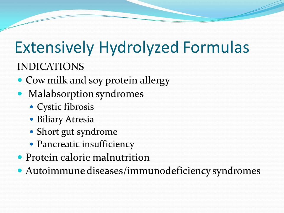 Extensively Hydrolyzed Formulas INDICATIONS Cow milk and soy protein allergy Malabsorption syndromes Cystic fibrosis Biliary Atresia Short gut syndrom