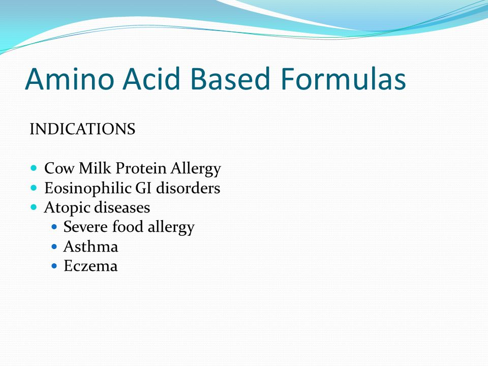 Amino Acid Based Formulas INDICATIONS Cow Milk Protein Allergy Eosinophilic GI disorders Atopic diseases Severe food allergy Asthma Eczema