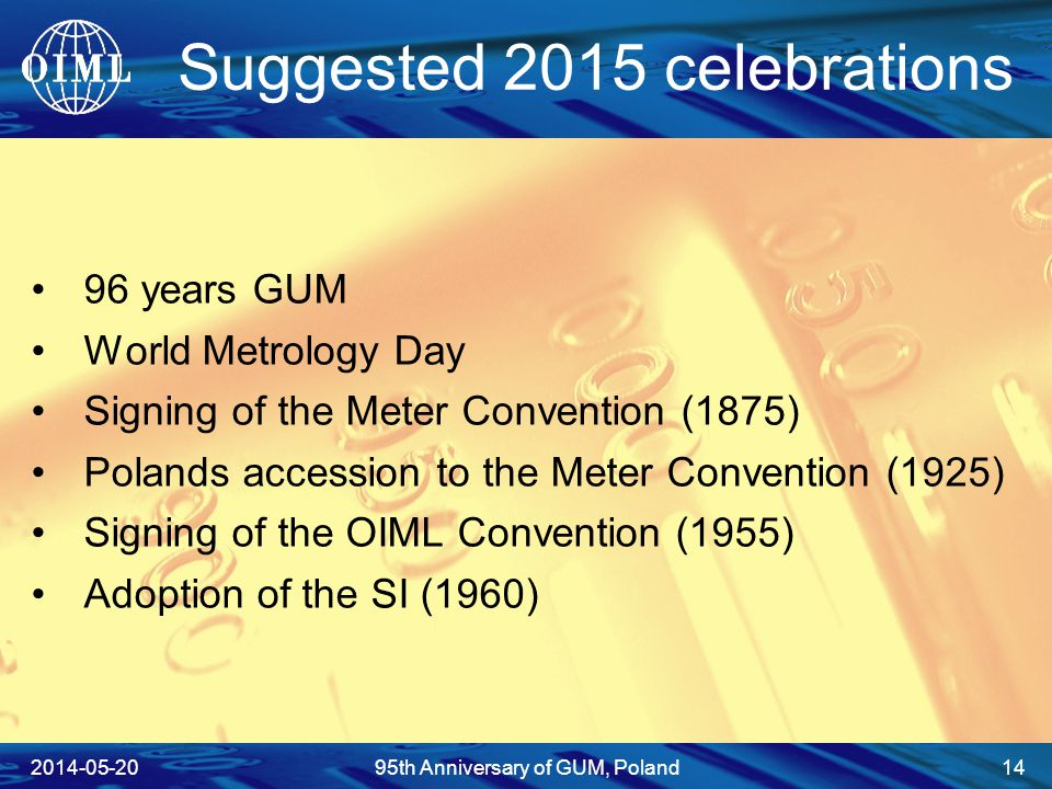 Suggested 2015 celebrations 96 years GUM World Metrology Day Signing of the Meter Convention (1875) Polands accession to the Meter Convention (1925) Signing of the OIML Convention (1955) Adoption of the SI (1960) 2014-05-2095th Anniversary of GUM, Poland 14