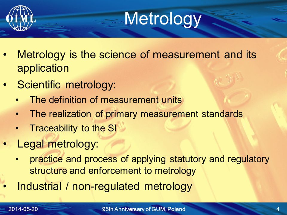 Metrology Metrology is the science of measurement and its application Scientific metrology: The definition of measurement units The realization of primary measurement standards Traceability to the SI Legal metrology: practice and process of applying statutory and regulatory structure and enforcement to metrology Industrial / non-regulated metrology 2014-05-2095th Anniversary of GUM, Poland 4