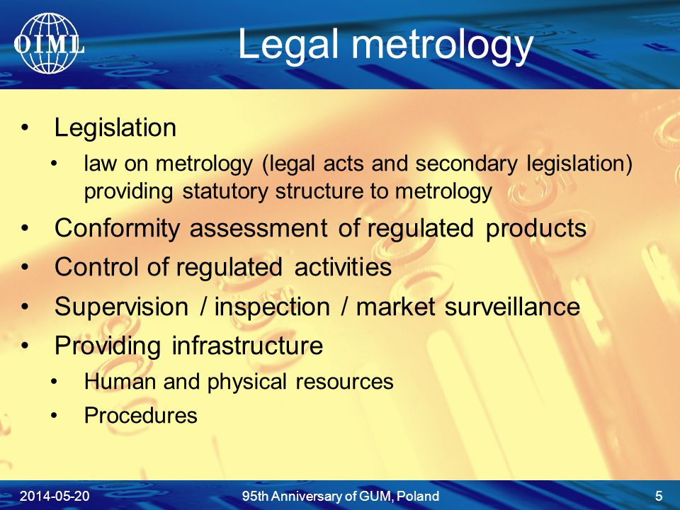 Legal metrology Legislation law on metrology (legal acts and secondary legislation) providing statutory structure to metrology Conformity assessment of regulated products Control of regulated activities Supervision / inspection / market surveillance Providing infrastructure Human and physical resources Procedures 2014-05-2095th Anniversary of GUM, Poland 5