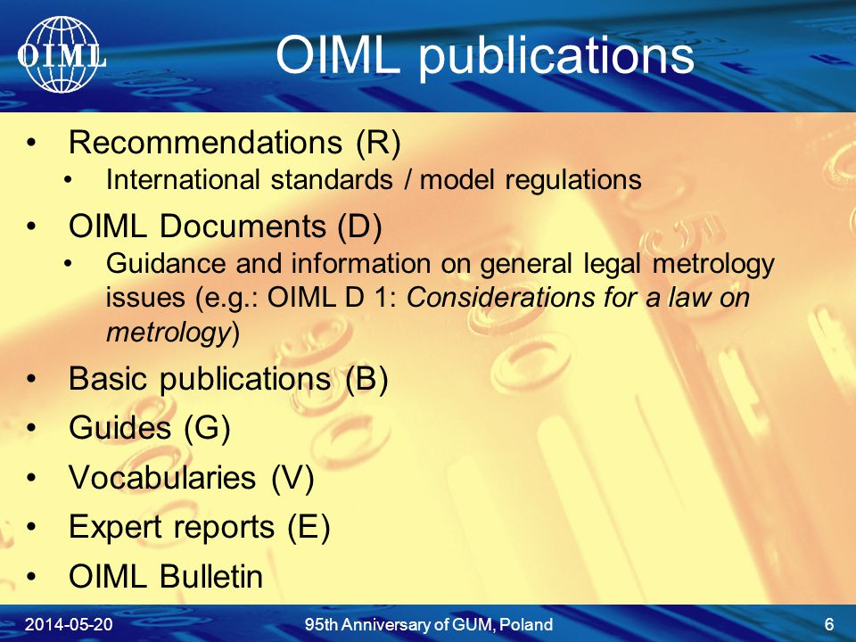 OIML publications Recommendations (R) International standards / model regulations OIML Documents (D) Guidance and information on general legal metrology issues (e.g.: OIML D 1: Considerations for a law on metrology) Basic publications (B) Guides (G) Vocabularies (V) Expert reports (E) OIML Bulletin 2014-05-2095th Anniversary of GUM, Poland 6
