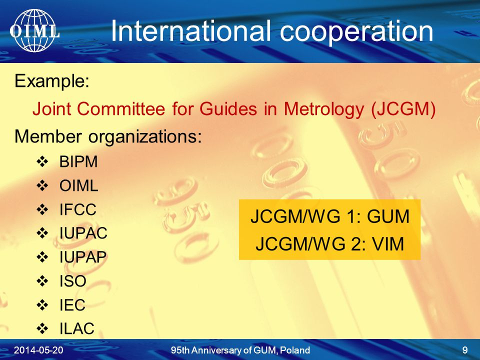 International cooperation Example: Joint Committee for Guides in Metrology (JCGM) Member organizations:  BIPM  OIML  IFCC  IUPAC  IUPAP  ISO  IEC  ILAC 2014-05-2095th Anniversary of GUM, Poland 9