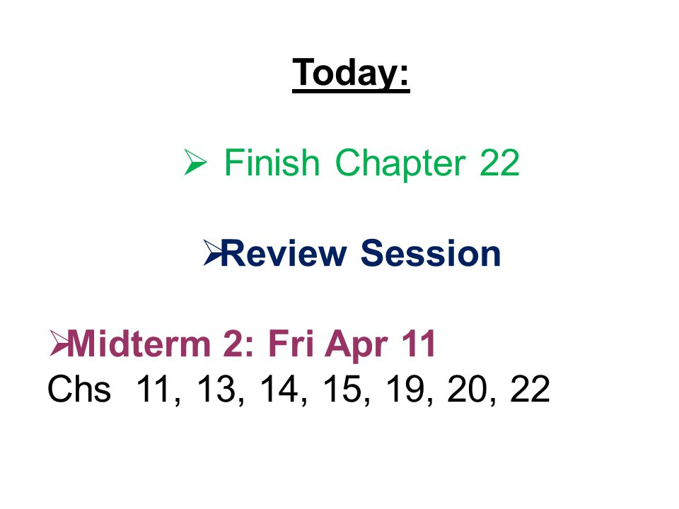 Today:  Finish Chapter 22  Review Session  Midterm 2: Fri Apr 11 Chs 11, 13, 14, 15, 19, 20, 22