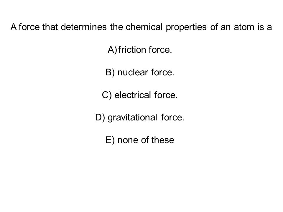 A force that determines the chemical properties of an atom is a A)friction force.