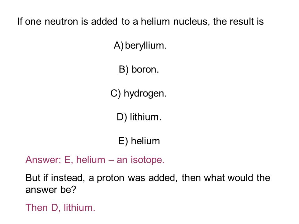 If one neutron is added to a helium nucleus, the result is A)beryllium.