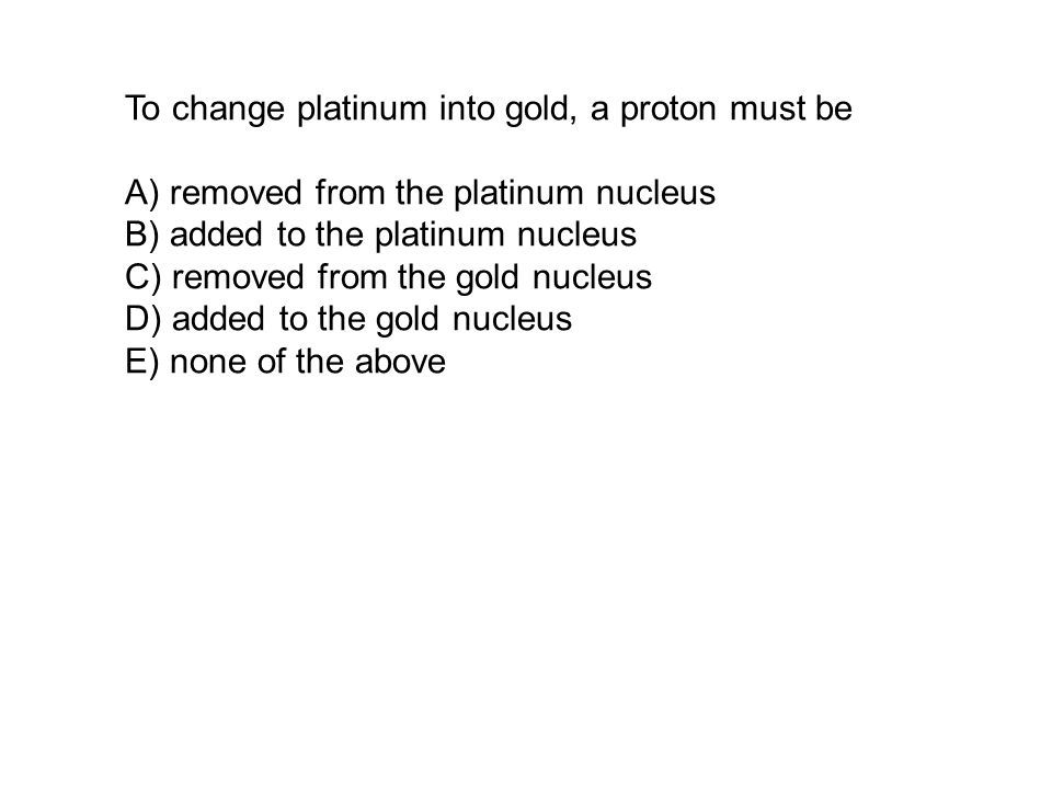 To change platinum into gold, a proton must be A) removed from the platinum nucleus B) added to the platinum nucleus C) removed from the gold nucleus D) added to the gold nucleus E) none of the above