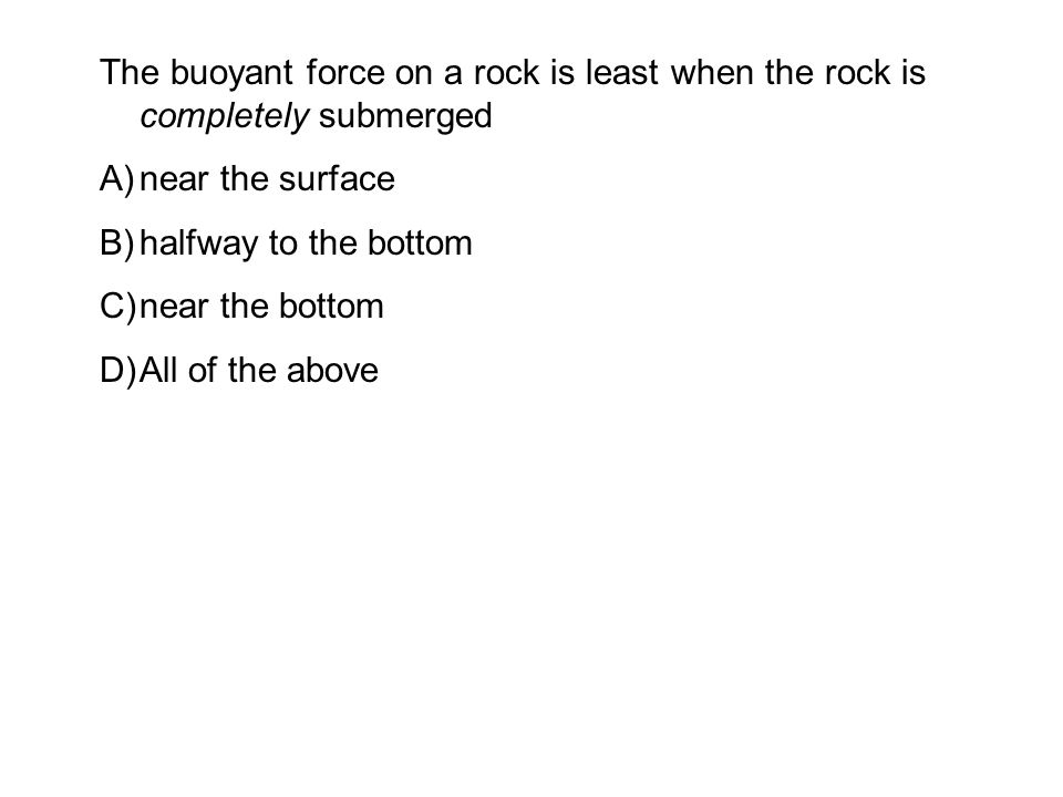 The buoyant force on a rock is least when the rock is completely submerged A)near the surface B)halfway to the bottom C)near the bottom D)All of the above
