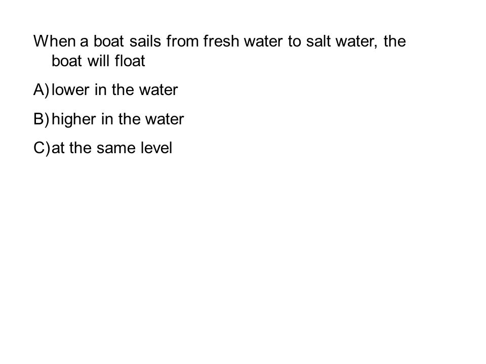 When a boat sails from fresh water to salt water, the boat will float A)lower in the water B)higher in the water C)at the same level
