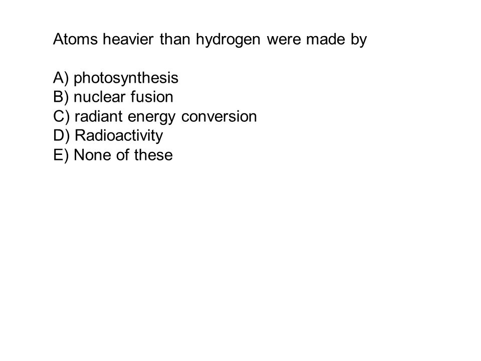 Atoms heavier than hydrogen were made by A) photosynthesis B) nuclear fusion C) radiant energy conversion D) Radioactivity E) None of these