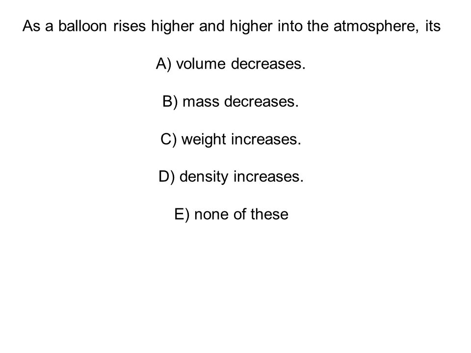As a balloon rises higher and higher into the atmosphere, its A) volume decreases.