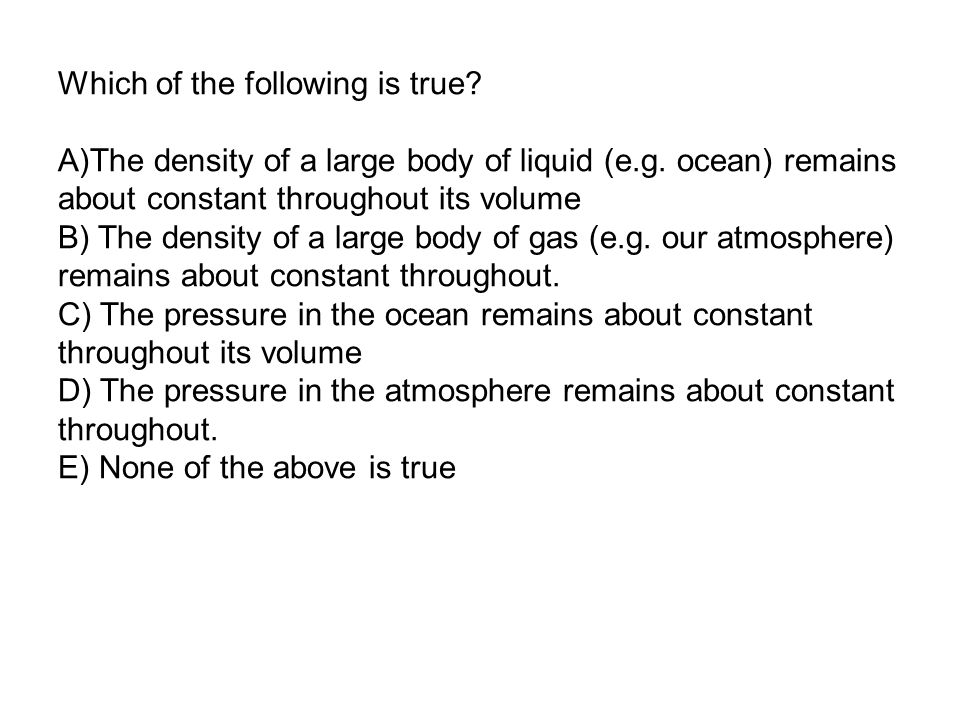 Which of the following is true. A)The density of a large body of liquid (e.g.