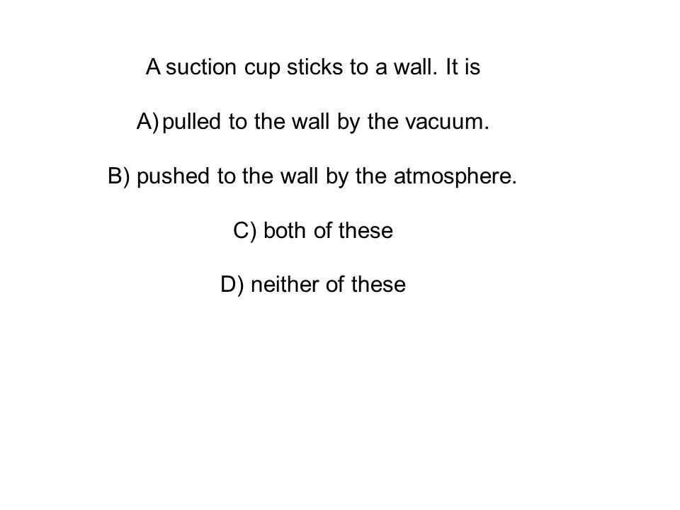 A suction cup sticks to a wall. It is A)pulled to the wall by the vacuum.