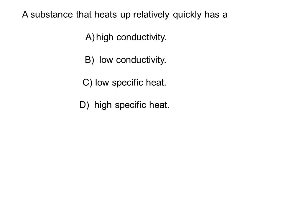 A substance that heats up relatively quickly has a A)high conductivity.
