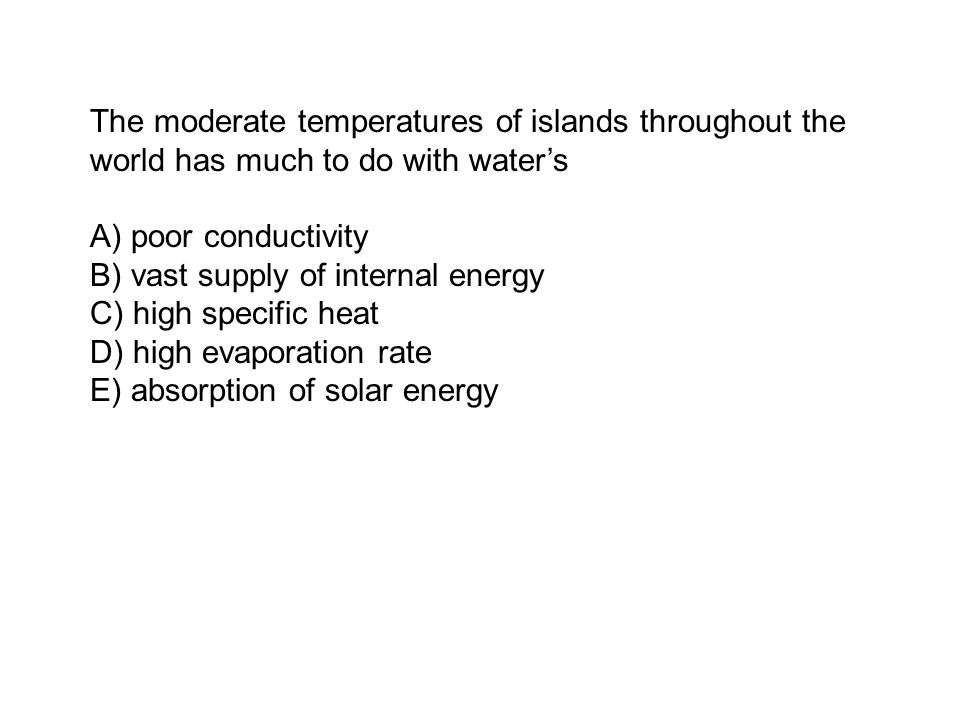 The moderate temperatures of islands throughout the world has much to do with water's A) poor conductivity B) vast supply of internal energy C) high specific heat D) high evaporation rate E) absorption of solar energy