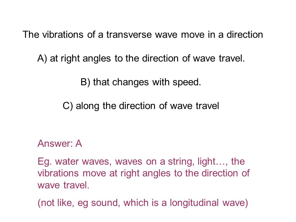 The vibrations of a transverse wave move in a direction A) at right angles to the direction of wave travel.