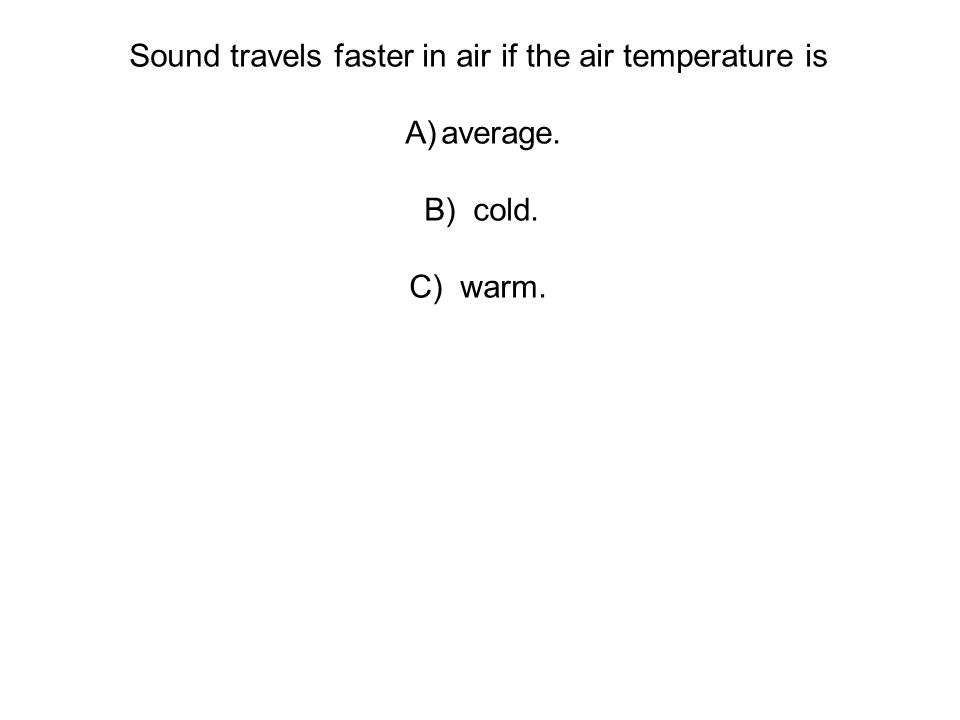 Sound travels faster in air if the air temperature is A)average. B) cold. C) warm.