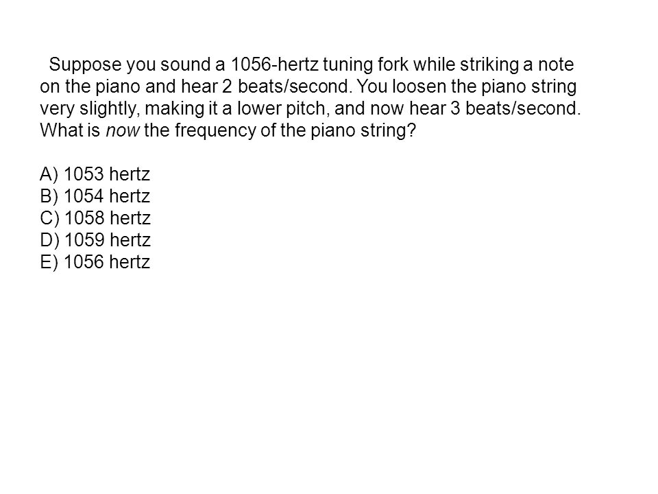 Suppose you sound a 1056-hertz tuning fork while striking a note on the piano and hear 2 beats/second.
