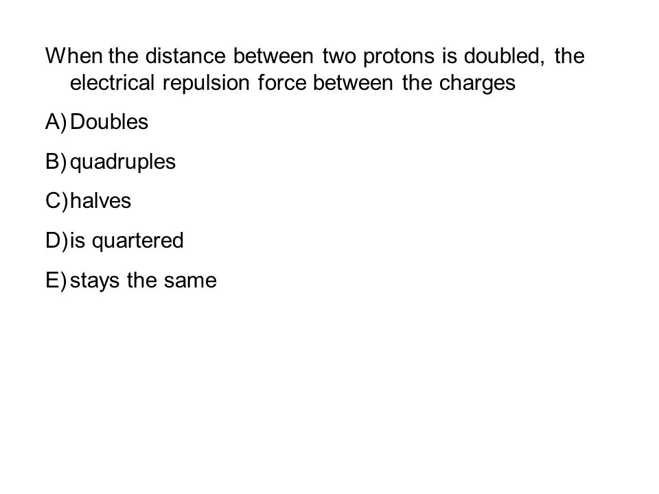 When the distance between two protons is doubled, the electrical repulsion force between the charges A)Doubles B)quadruples C)halves D)is quartered E)stays the same