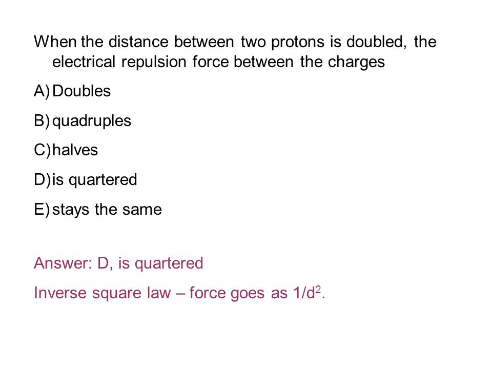 When the distance between two protons is doubled, the electrical repulsion force between the charges A)Doubles B)quadruples C)halves D)is quartered E)stays the same Answer: D, is quartered Inverse square law – force goes as 1/d 2.