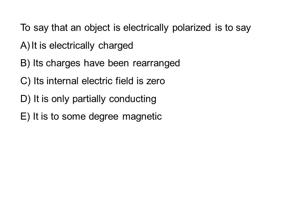To say that an object is electrically polarized is to say A)It is electrically charged B) Its charges have been rearranged C) Its internal electric field is zero D) It is only partially conducting E) It is to some degree magnetic