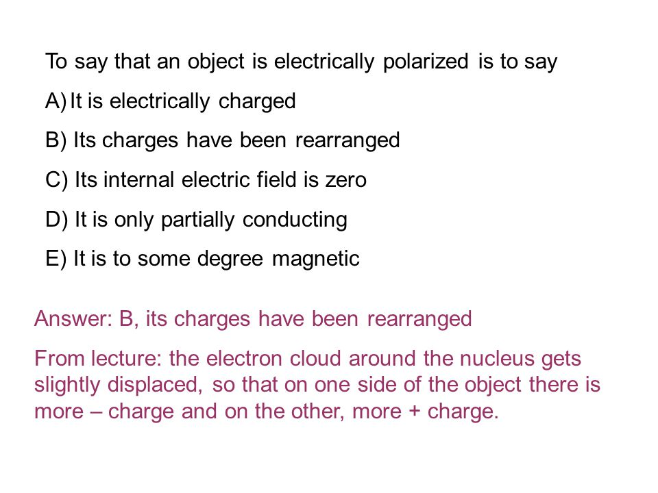 To say that an object is electrically polarized is to say A)It is electrically charged B) Its charges have been rearranged C) Its internal electric field is zero D) It is only partially conducting E) It is to some degree magnetic Answer: B, its charges have been rearranged From lecture: the electron cloud around the nucleus gets slightly displaced, so that on one side of the object there is more – charge and on the other, more + charge.