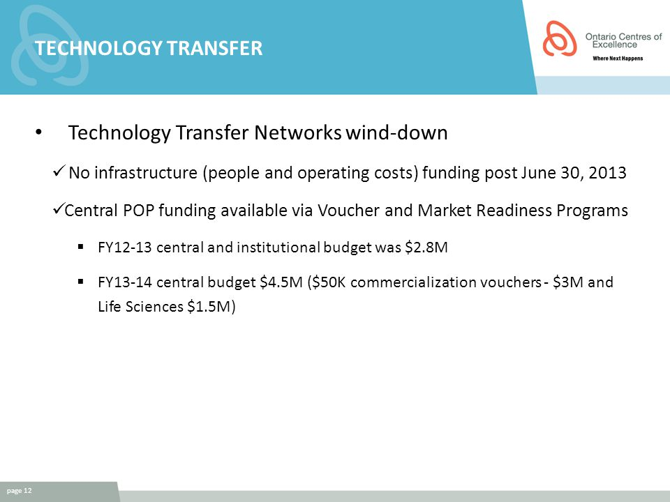 TECHNOLOGY TRANSFER Technology Transfer Networks wind-down No infrastructure (people and operating costs) funding post June 30, 2013 Central POP funding available via Voucher and Market Readiness Programs  FY12-13 central and institutional budget was $2.8M  FY13-14 central budget $4.5M ($50K commercialization vouchers - $3M and Life Sciences $1.5M) page 12