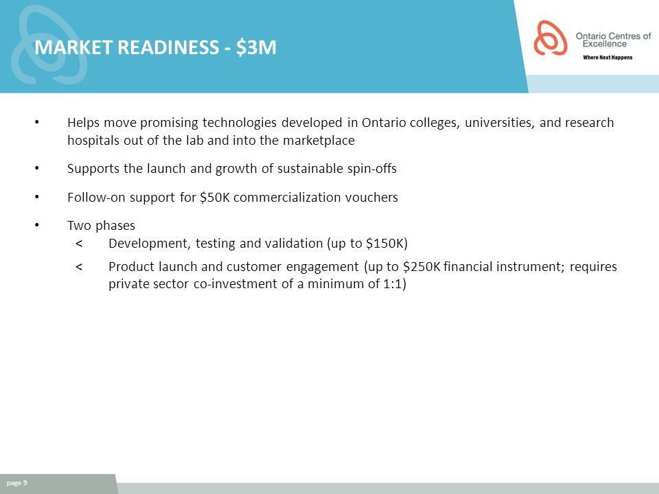 MARKET READINESS - $3M Helps move promising technologies developed in Ontario colleges, universities, and research hospitals out of the lab and into the marketplace Supports the launch and growth of sustainable spin-offs Follow-on support for $50K commercialization vouchers Two phases <Development, testing and validation (up to $150K) <Product launch and customer engagement (up to $250K financial instrument; requires private sector co-investment of a minimum of 1:1) page 9