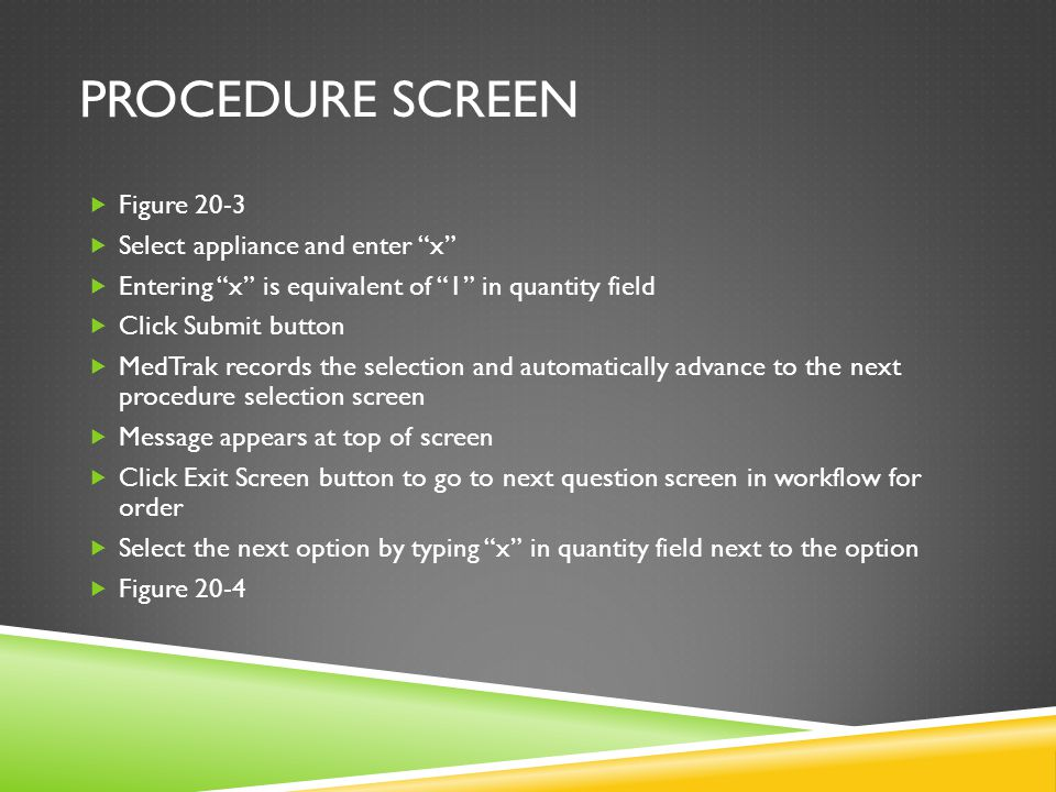 PROCEDURE SCREEN  After making selection click Submit button  MedTrak records selection of option and automatically advances to next question screen for Dispensed supplies question  Select option by typing an x in quantity field next to option button  Figure 20-5  Click Submit button to record selection  MedTrak automatically advances to next procedure screen and checks two conditions (rules) to see if patient is ready to be discharged:  Has the physician finished Out the Door process.