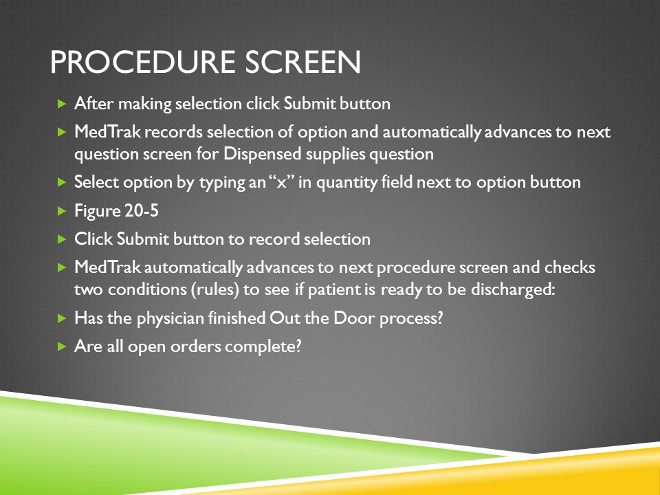 PROCEDURE SCREEN  If met MedTrak automatically prints the patient's Aftercare Instructions, Prescriptions, and Visit Charges  Workflow STATUS column may display IN Prtg (instructions Printing)  Click Submit/Refresh button to refresh the screen which resets workflow STATUS to Disch  Figure 20-6  ORDER column now displays DONE-indicating there were open orders which are now complete  Workflow STATUS column displays Disch to indicate that paperwork for this patient printed and is ready for review with patient Who can now be discharged from the medical facility Do This.