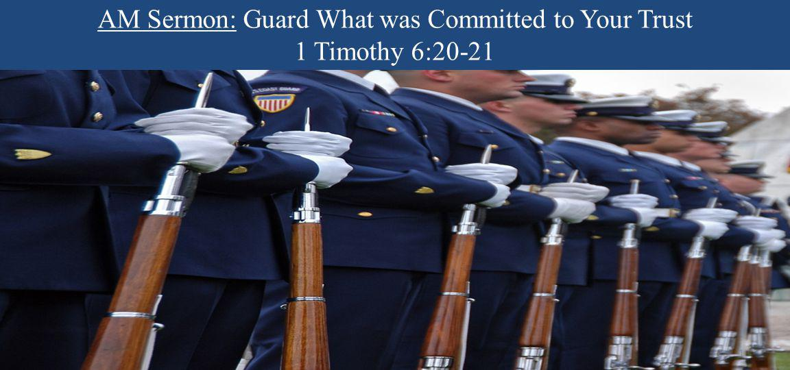 AM Sermon: Guard What was Committed to Your Trust 1 Timothy 6:20-21 1