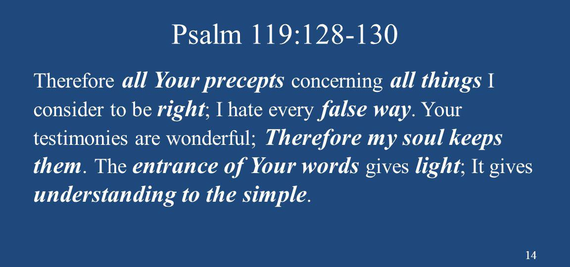 Psalm 119:128-130 Therefore all Your precepts concerning all things I consider to be right ; I hate every false way. Your testimonies are wonderful; T