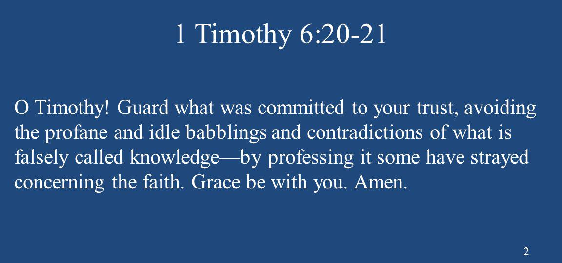 1 Timothy 6:20-21 O Timothy! Guard what was committed to your trust, avoiding the profane and idle babblings and contradictions of what is falsely cal