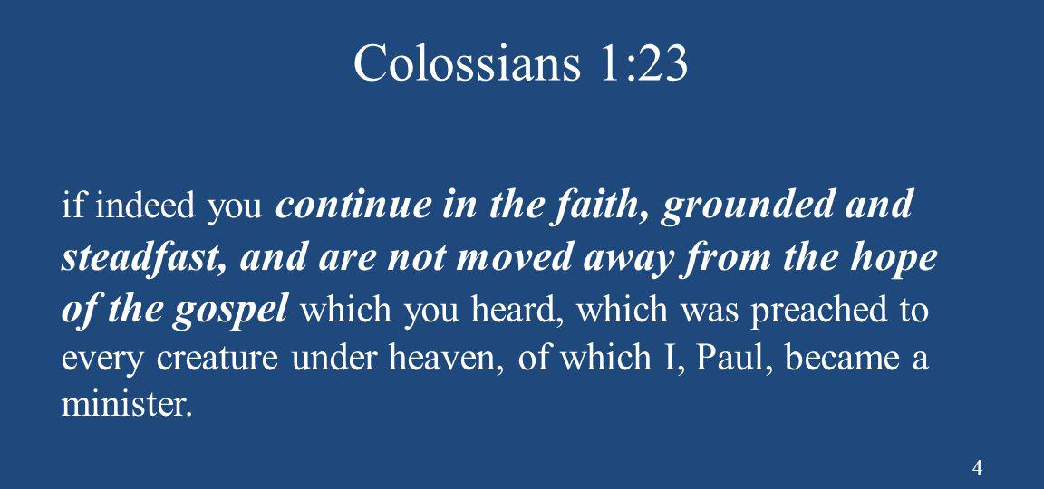 Colossians 1:23 if indeed you continue in the faith, grounded and steadfast, and are not moved away from the hope of the gospel which you heard, which