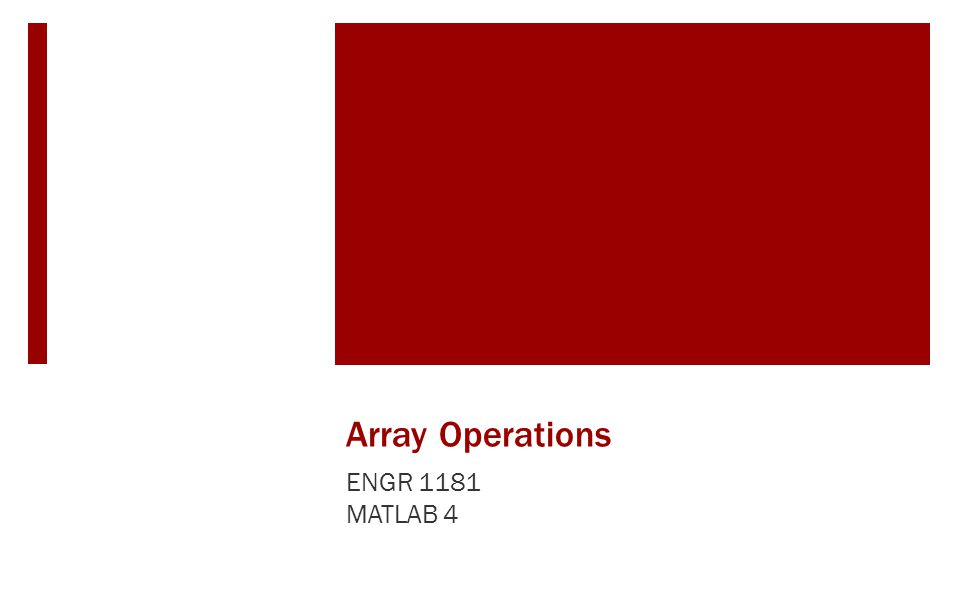 Array Operations ENGR 1181 MATLAB 4