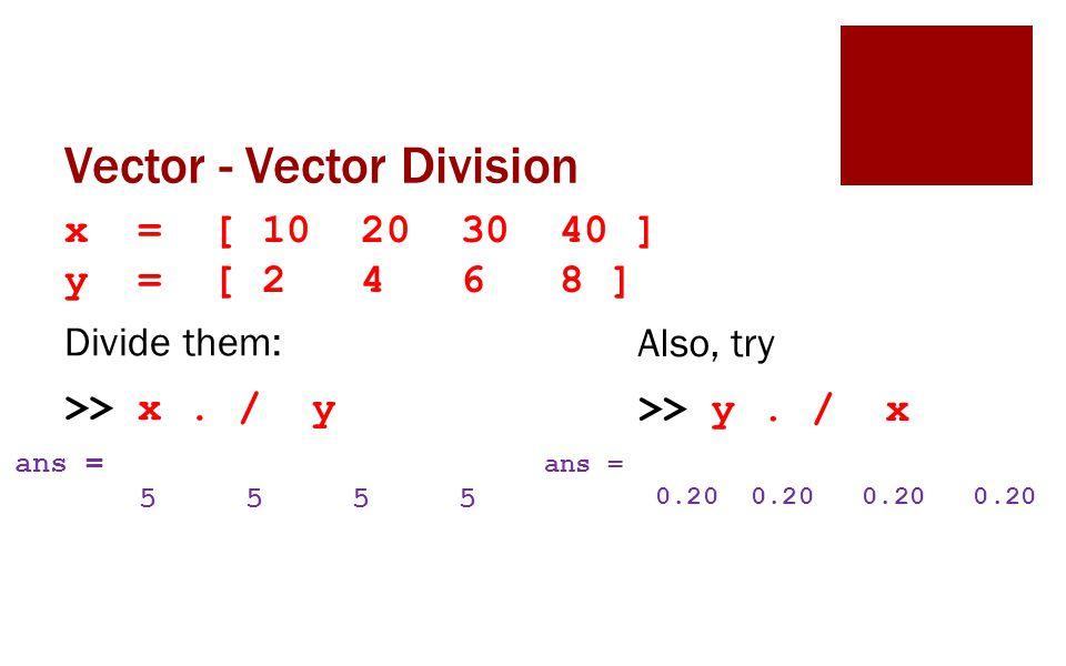 Vector - Vector Division x = [ 10 20 30 40 ] y = [ 2 4 6 8 ] Divide them: >> x.