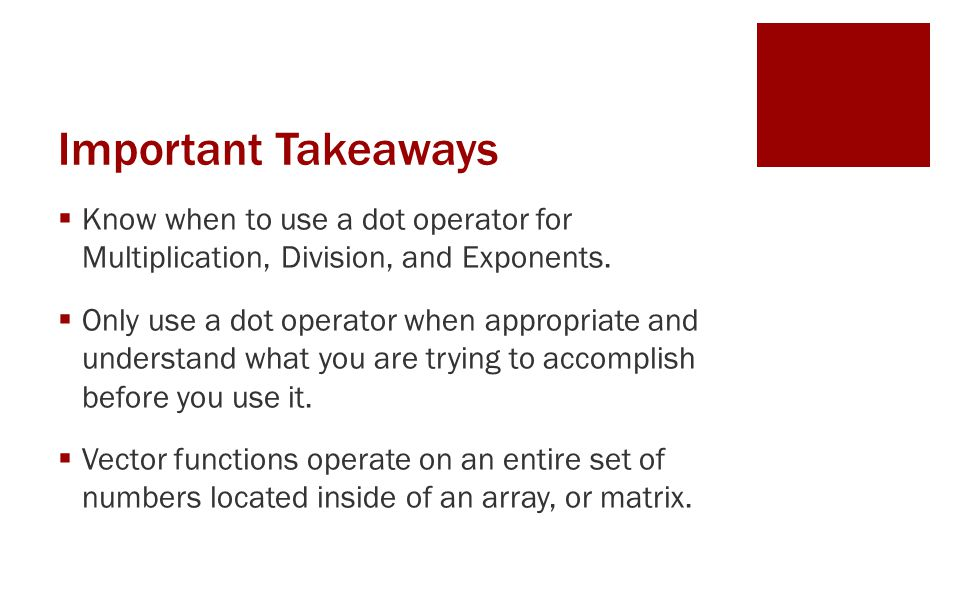 Important Takeaways  Know when to use a dot operator for Multiplication, Division, and Exponents.