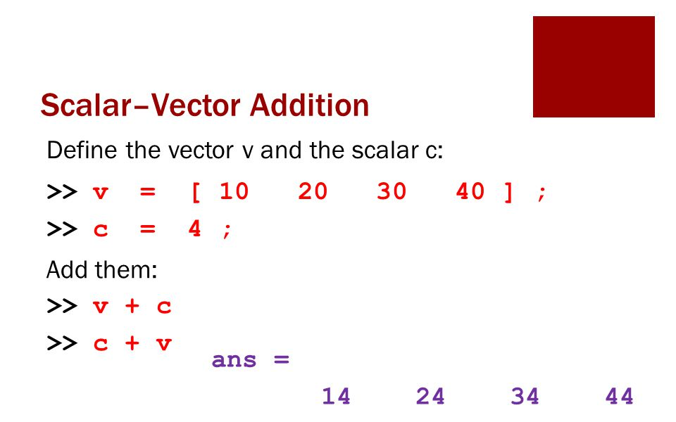 Scalar–Vector Addition Define the vector v and the scalar c: >> v = [ 10 20 30 40 ] ; >> c = 4 ; Add them: >> v + c >> c + v ans = 14 24 34 44