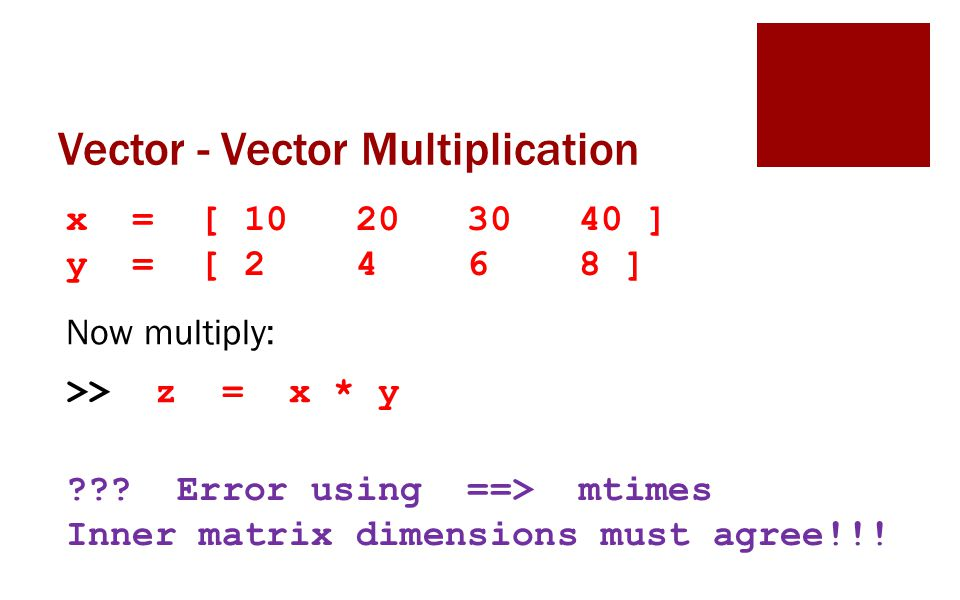 Vector - Vector Multiplication x = [ 10 20 30 40 ] y = [ 2 4 6 8 ] Now multiply: >> z = x * y .