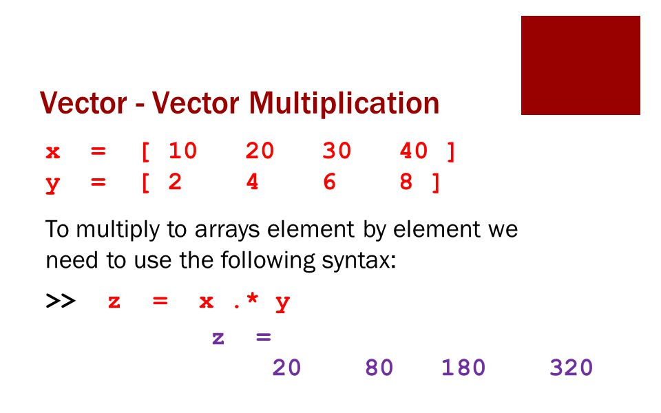 Vector - Vector Multiplication x = [ 10 20 30 40 ] y = [ 2 4 6 8 ] To multiply to arrays element by element we need to use the following syntax: >> z = x.* y z = 20 80 180 320