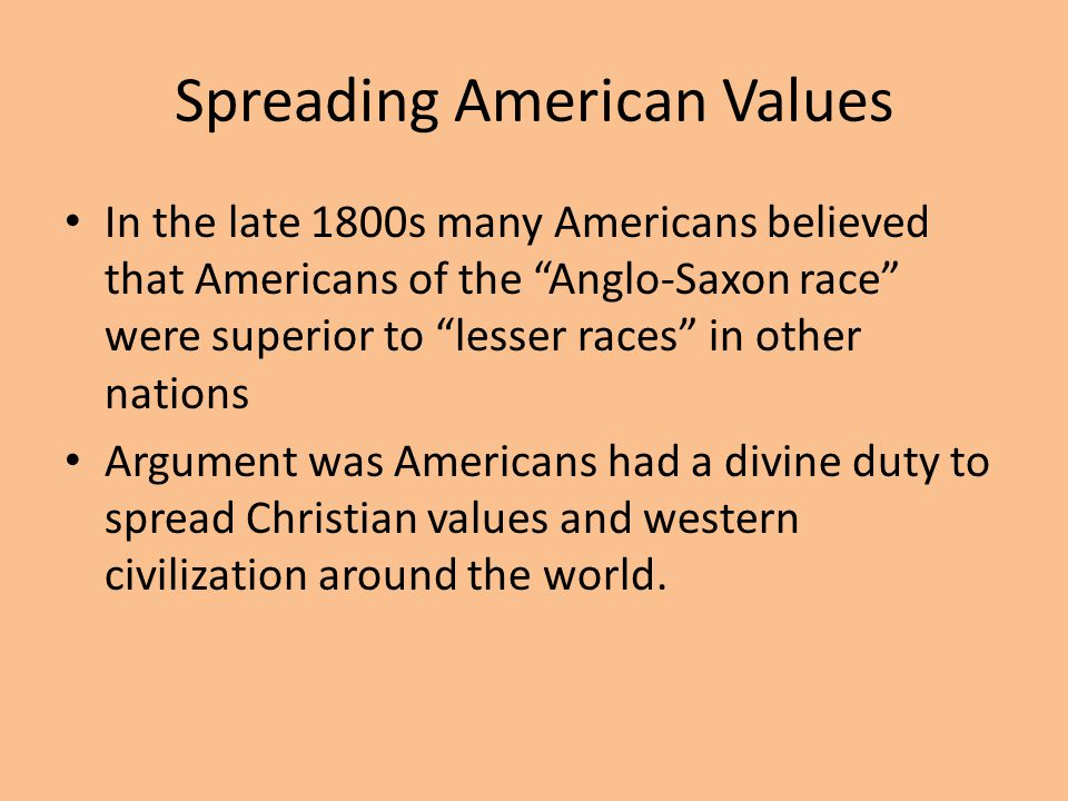 Spreading American Values In the late 1800s many Americans believed that Americans of the Anglo-Saxon race were superior to lesser races in other nations Argument was Americans had a divine duty to spread Christian values and western civilization around the world.