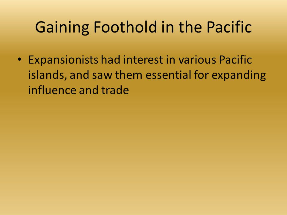 Gaining Foothold in the Pacific Expansionists had interest in various Pacific islands, and saw them essential for expanding influence and trade