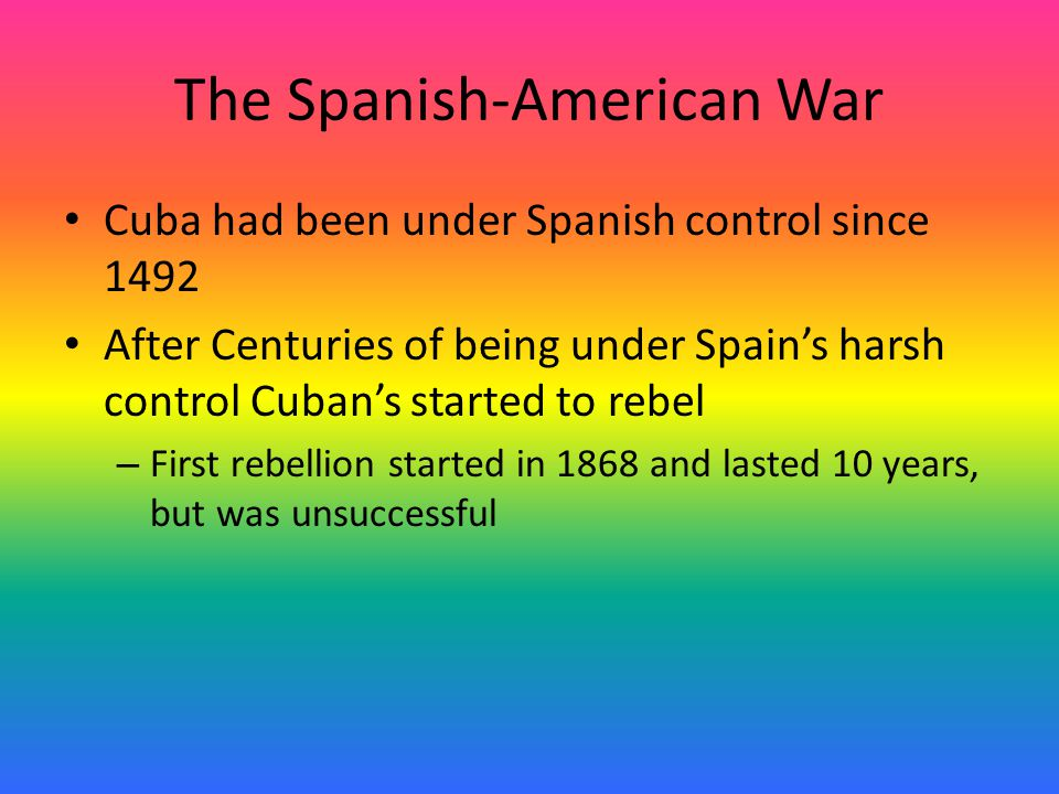 The Spanish-American War Cuba had been under Spanish control since 1492 After Centuries of being under Spain's harsh control Cuban's started to rebel – First rebellion started in 1868 and lasted 10 years, but was unsuccessful
