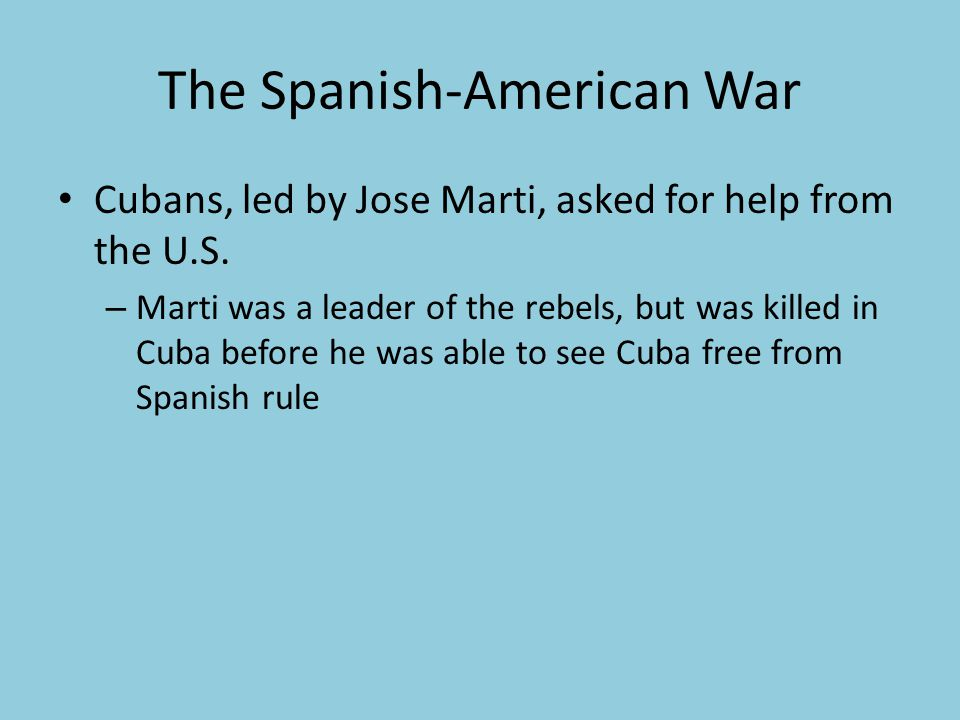 The Spanish-American War Cubans, led by Jose Marti, asked for help from the U.S.