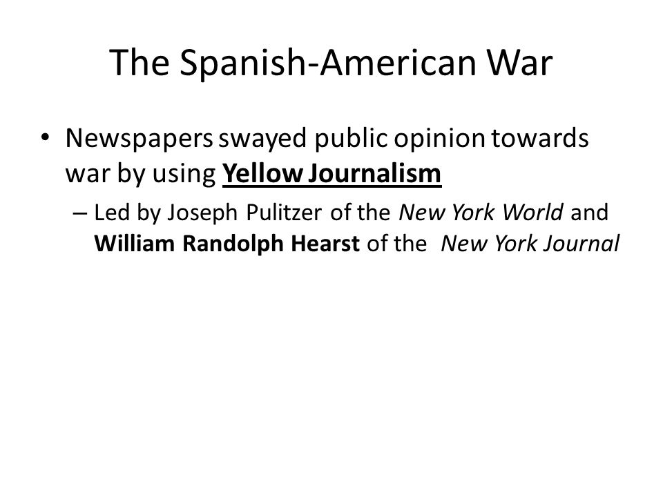 The Spanish-American War Newspapers swayed public opinion towards war by using Yellow Journalism – Led by Joseph Pulitzer of the New York World and William Randolph Hearst of the New York Journal