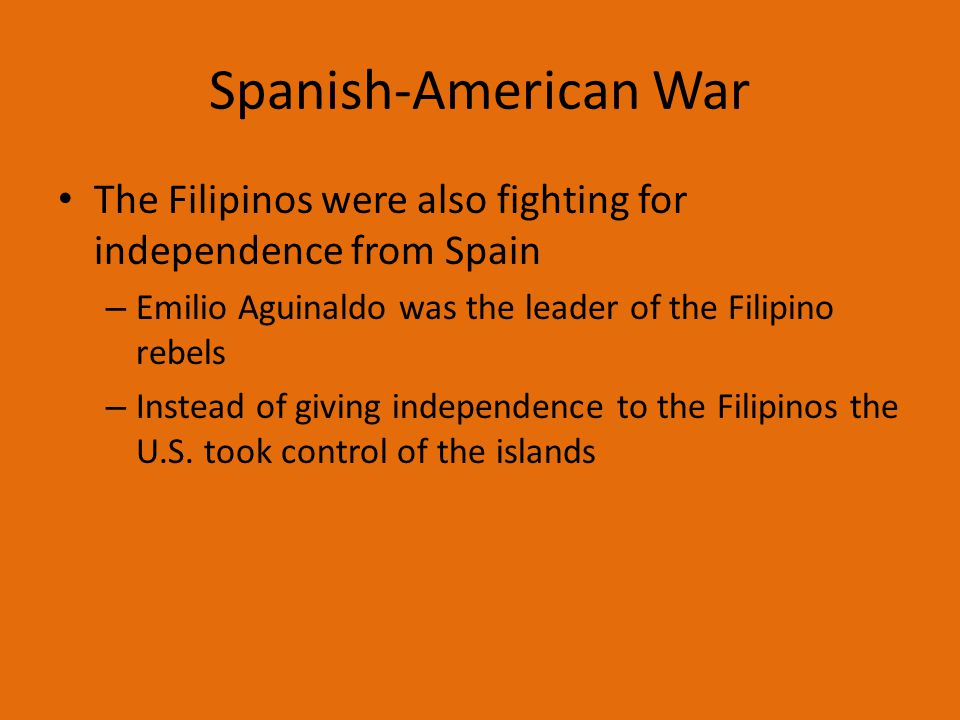 Spanish-American War The Filipinos were also fighting for independence from Spain – Emilio Aguinaldo was the leader of the Filipino rebels – Instead of giving independence to the Filipinos the U.S.