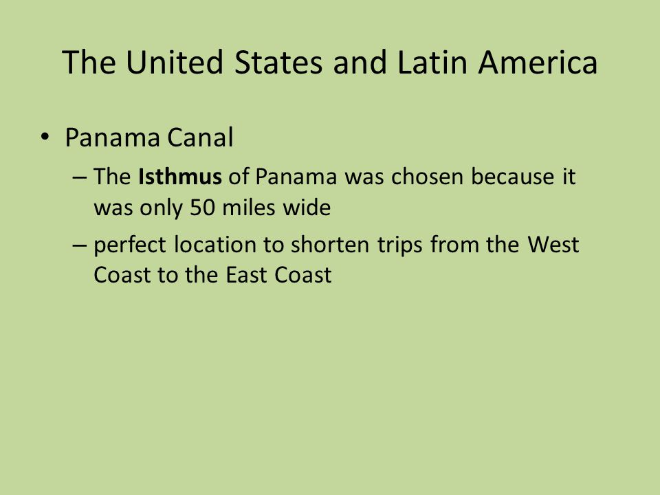The United States and Latin America Panama Canal – The Isthmus of Panama was chosen because it was only 50 miles wide – perfect location to shorten trips from the West Coast to the East Coast