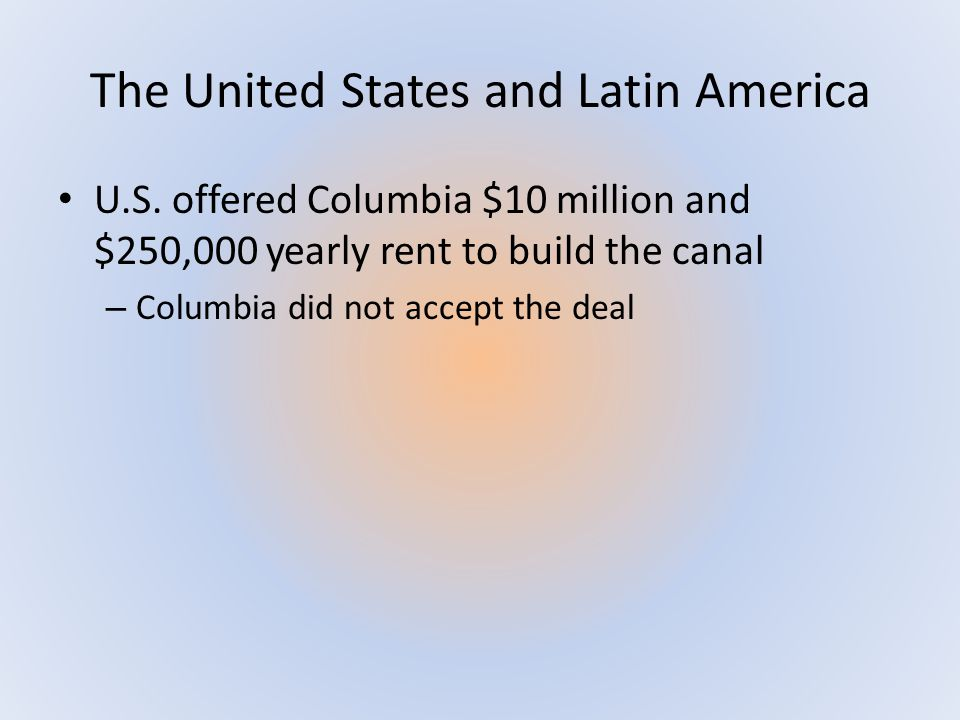 The United States and Latin America U.S. offered Columbia $10 million and $250,000 yearly rent to build the canal – Columbia did not accept the deal