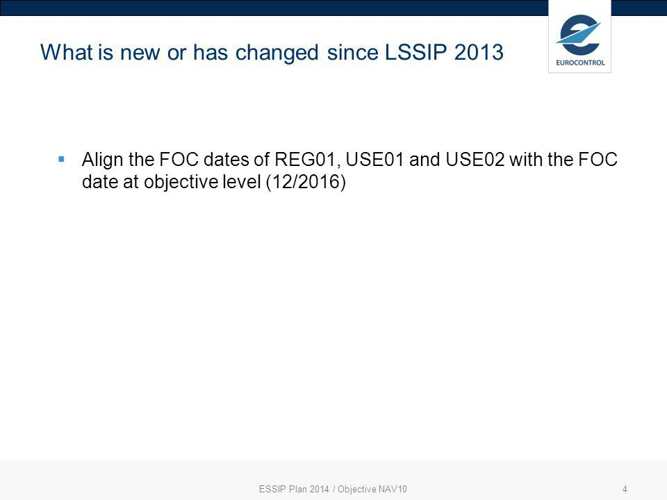 ESSIP Plan 2014 / Objective NAV104 What is new or has changed since LSSIP 2013  Align the FOC dates of REG01, USE01 and USE02 with the FOC date at ob