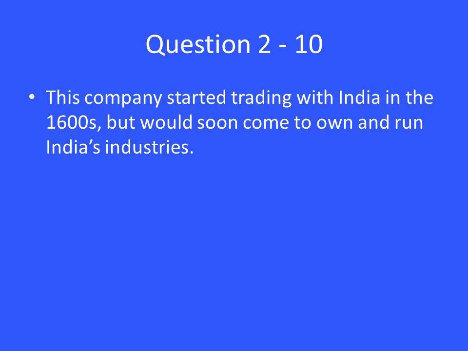 Question 2 - 10 This company started trading with India in the 1600s, but would soon come to own and run India's industries.
